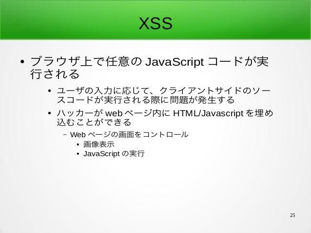 25 XSS ● ブラウザ上で任意の JavaScript コードが実 行される ● ユーザの入力に応じて、クライアントサイドのソー スコードが実行される際に問題が発生する ● ハッカーが web ページ内に HTML/Javascript を...