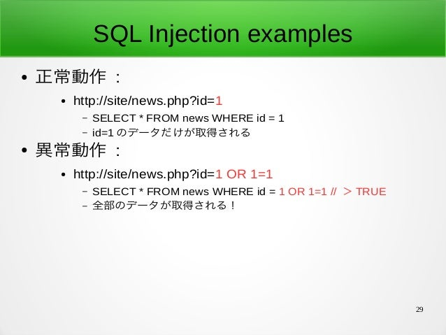 29 SQL Injection examples ● 正常動作 : ● http://site/news.php?id=1 – SELECT * FROM news WHERE id = 1 – id=1 のデータだけが取得される ● 異常...