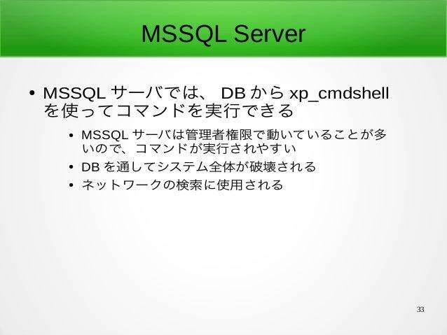 33 MSSQL Server ● MSSQL サーバでは、 DB から xp_cmdshell を使ってコマンドを実行できる ● MSSQL サーバは管理者権限で動いていることが多 いので、コマンドが実行されやすい ● DB を通してシステム...