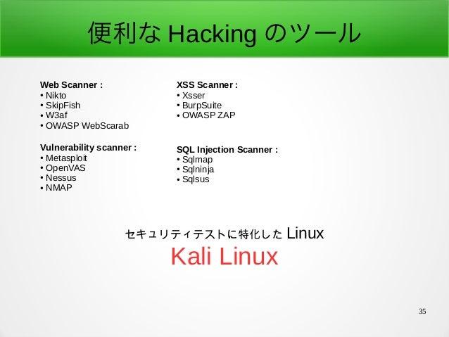 35 便利な Hacking のツール Web Scanner: ● Nikto ● SkipFish ● W3af ● OWASP WebScarab XSS Scanner: ● Xsser ● BurpSuite ● OWASP ZA...