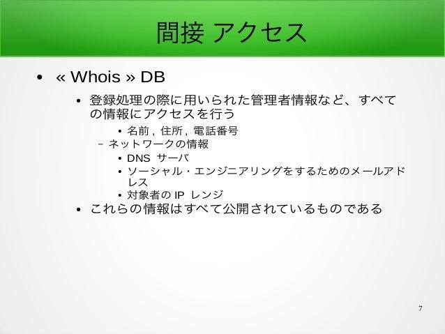 7 間接 アクセス ● «Whois» DB ● 登録処理の際に用いられた管理者情報など、すべて の情報にアクセスを行う ● 名前 , 住所 , 電話番号 – ネットワークの情報 ● DNS サーバ ● ソーシャル・エンジニアリングをするた...