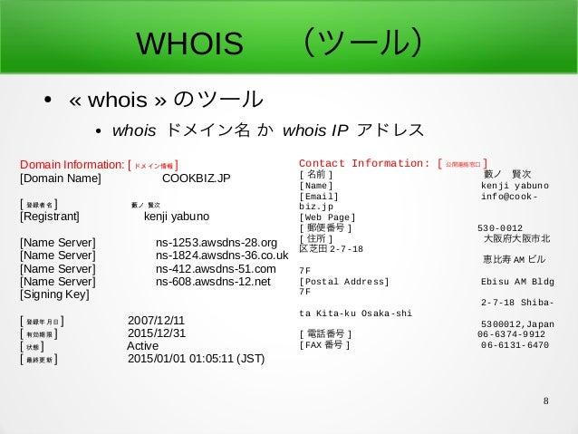 8 WHOIS  (ツール) ● «whois» のツール ● whois ドメイン名 か whois IP アドレス Domain Information: [ ドメイン情報 ] [Domain Name] COOKBIZ.JP [ 登録...