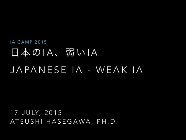 1 7 J U LY, 2 0 1 5 AT S U S H I H A S E G A WA , P H . D . I A C A M P 2 0 1 5 日 本 の I A 、 弱 い I A J A PA N E S E I A - W...