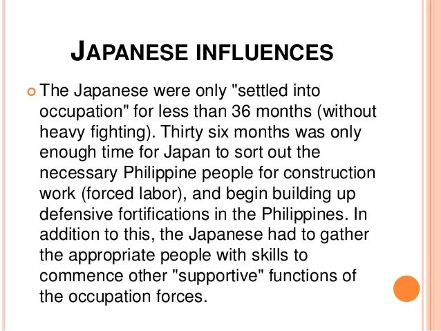 japanese influence in philippine culture The philippines were occupied by japan during wwii, which produced many long lasting effects, both good and bad, on filipino literature writing in tagalog, the native philippine language, was greatly encouraged, while writing in english was severely limited and often forbidden altogether.