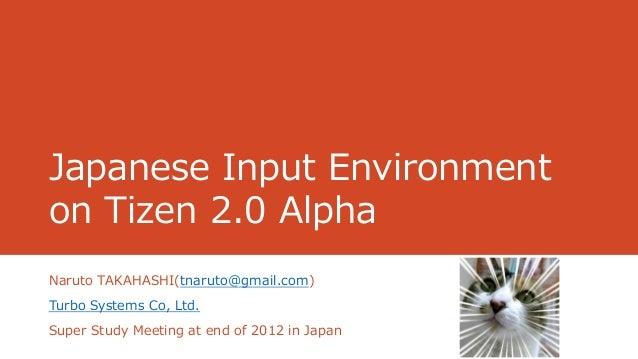 Japanese Input Environmenton Tizen 2.0 AlphaNaruto TAKAHASHI(tnaruto@gmail.com)Turbo Systems Co, Ltd.Super Study Meeting a...