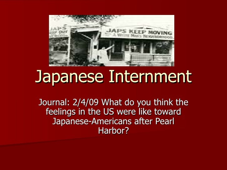 Japanese Internment Journal: 2/4/09 What do you think the feelings in the US were like toward Japanese-Americans after Pea...