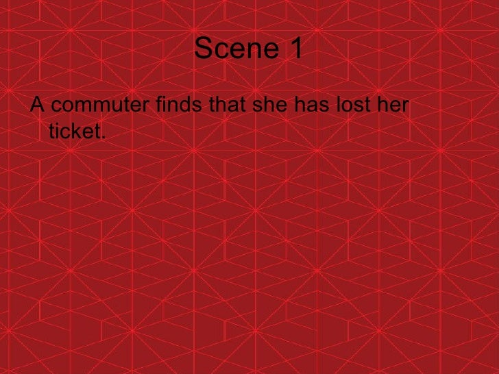 Scene 1 <ul><li>A commuter finds that she has lost her ticket. </li></ul>