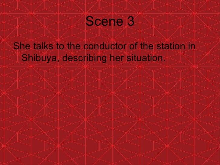 Scene 3 <ul><li>She talks to the conductor of the station in Shibuya, describing her situation. </li></ul>