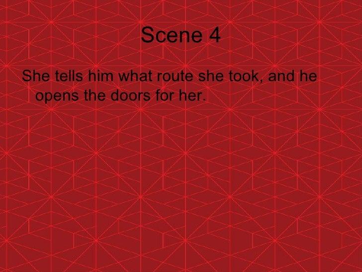 Scene 4 <ul><li>She tells him what route she took, and he opens the doors for her. </li></ul>