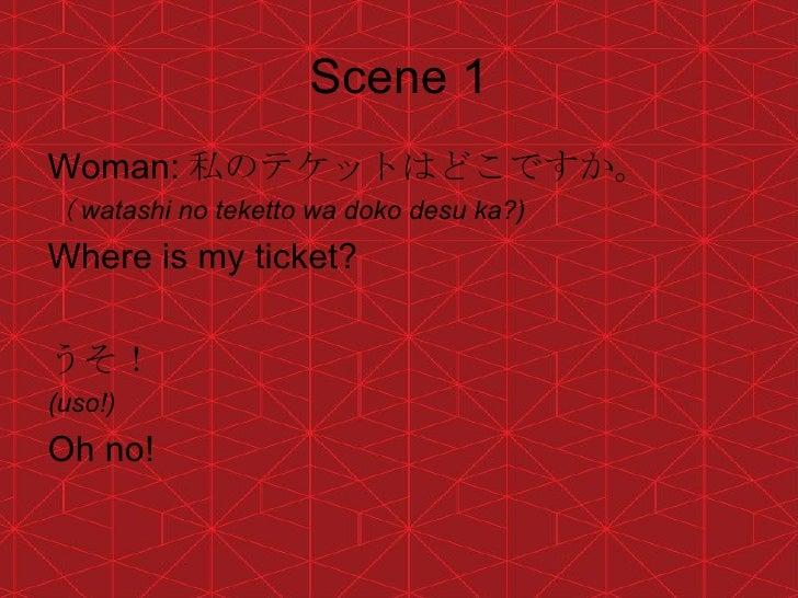 Scene 1 <ul><li>Woman: 私のテケットはどこですか。 </li></ul><ul><li>( watashi no teketto wa doko desu ka?) </li></ul><ul><li>Where is m...