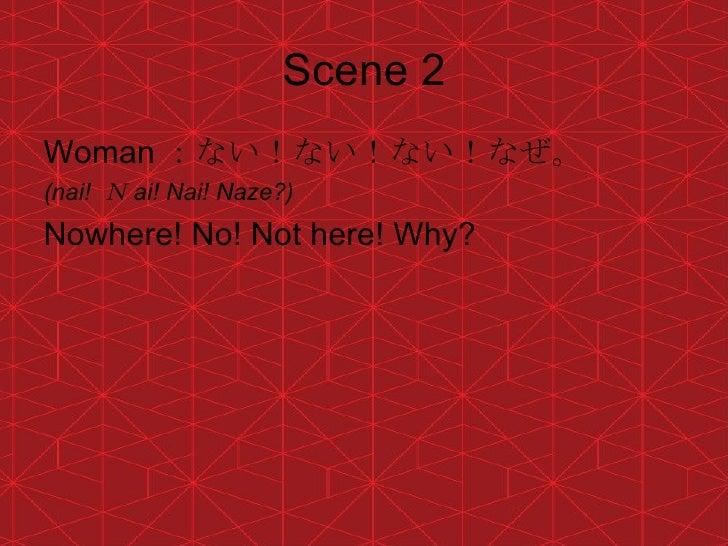Scene 2 <ul><li>Woman :ない!ない!ない!なぜ。 </li></ul><ul><li>(nai!  N ai! Nai! Naze?) </li></ul><ul><li>Nowhere! No! Not here! Wh...