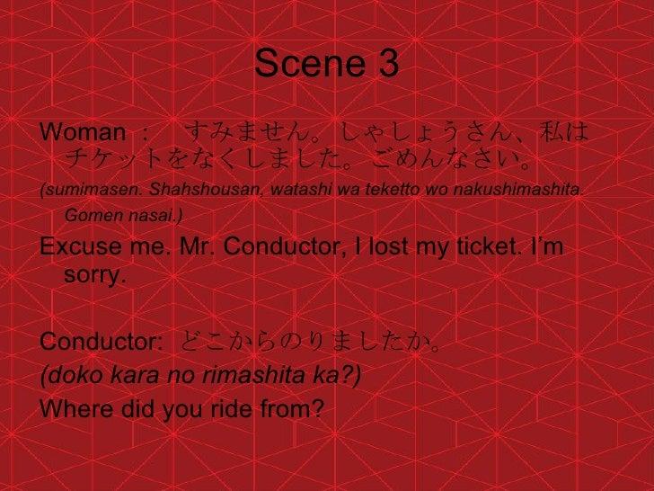 Scene 3 <ul><li>Woman : すみません。しゃしょうさん、私はチケットをなくしました。ごめんなさい。 </li></ul><ul><li>(sumimasen. Shahshousan, watashi wa teketto ...