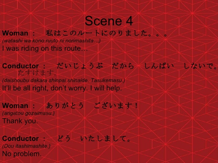 Scene 4 <ul><li>Woman : 私はこのルートにのりました。。。 </li></ul><ul><li>(watashi wa kono ruuto ni norimashita…) </li></ul><ul><li>I was...