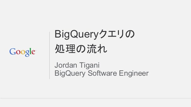 BigQueryクエリの 処理の流れ Jordan Tigani BigQuery Software Engineer