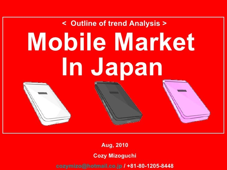 Mobile Market  Aug, 2010 Cozy Mizoguchi [email_address]  / +81-80-1205-8448 <  Outline of trend Analysis > In Japan