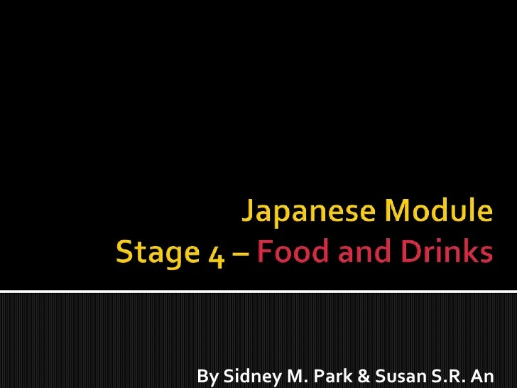 Japanese ModuleStage 4 – Food and Drinks<br />By Sidney M. Park & Susan S.R. An<br />