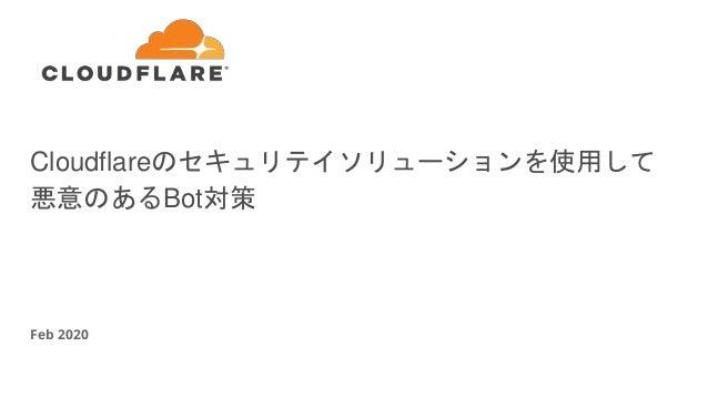Cloudflareのセキュリテイソリューションを使用して 悪意のあるBot対策 Feb 2020