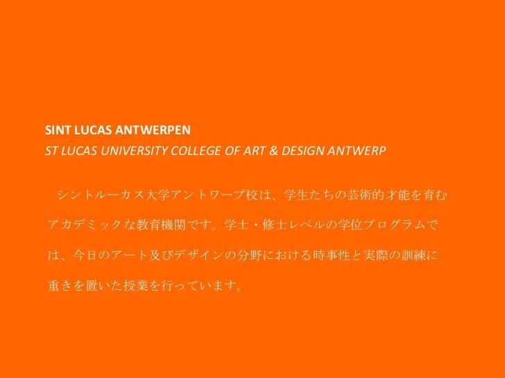 SINT LUCAS ANTWERPENST LUCAS UNIVERSITY COLLEGE OF ART & DESIGN ANTWERP シントルーカス大学アントワープ校は、学生たちの芸術的才能を育むアカデミックな教育機関です。学士・修士...