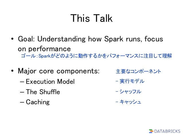This Talk • Goal: Understanding how Spark runs, focus on performance • Major core components: – Execution Model – The Shuf...