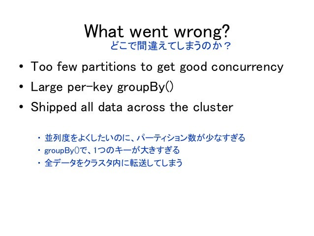 What went wrong? • Too few partitions to get good concurrency • Large per-key groupBy() • Shipped all data across the clus...