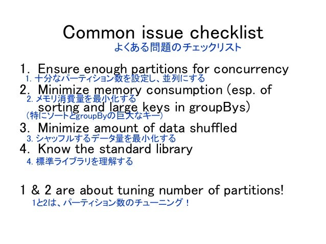 Common issue checklist 1. Ensure enough partitions for concurrency 2. Minimize memory consumption (esp. of sorting and lar...