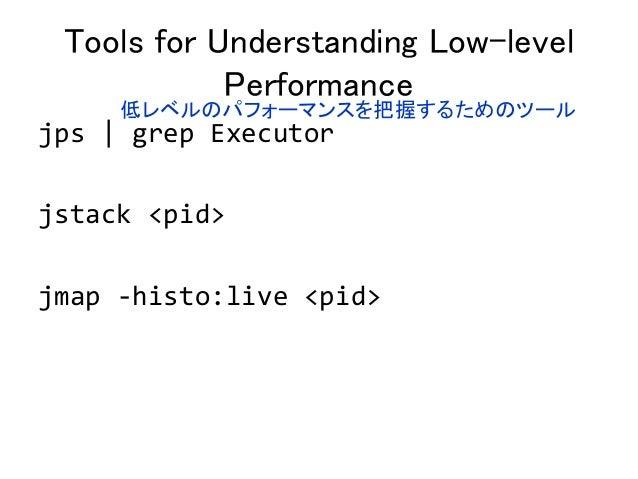 Tools for Understanding Low-level Performance jps   grep Executor jstack <pid> jmap -histo:live <pid> 低レベルのパフォーマンスを把握するための...