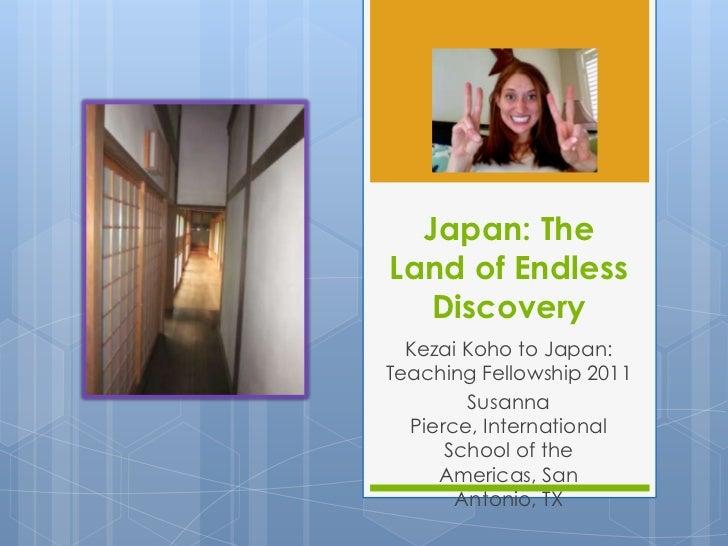 Japan: TheLand of Endless   Discovery  Kezai Koho to Japan:Teaching Fellowship 2011        Susanna  Pierce, International ...