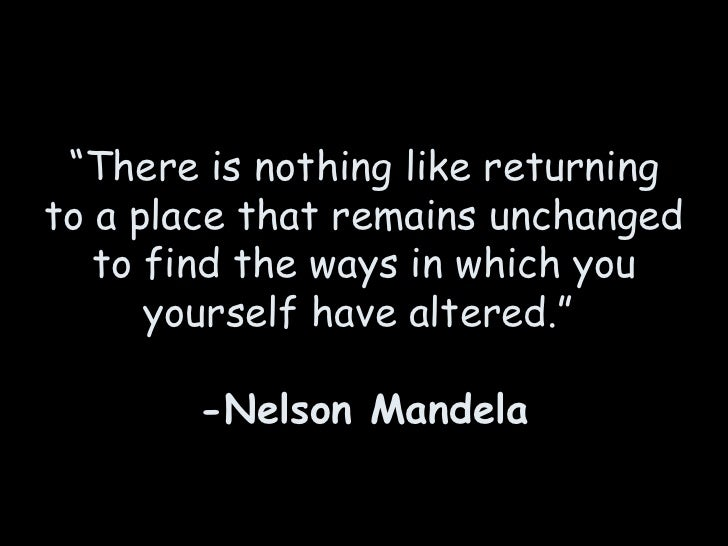 """"""" There is nothing like returning to a place that remains unchanged to find the ways in which you yourself have altered."""" ..."""