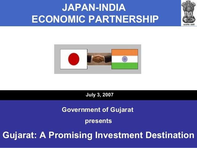 JAPAN-INDIA ECONOMIC PARTNERSHIP  July 3, 2007  Government of Gujarat presents  Gujarat: A Promising Investment Destinatio...