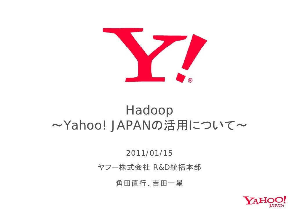 Hadoop                p ~Yahoo! JAPANの活用について~          2011/01/15     ヤフー株式会社 R&D統括本部     ヤ  株式会社    統括本部        角田直行、吉田一星