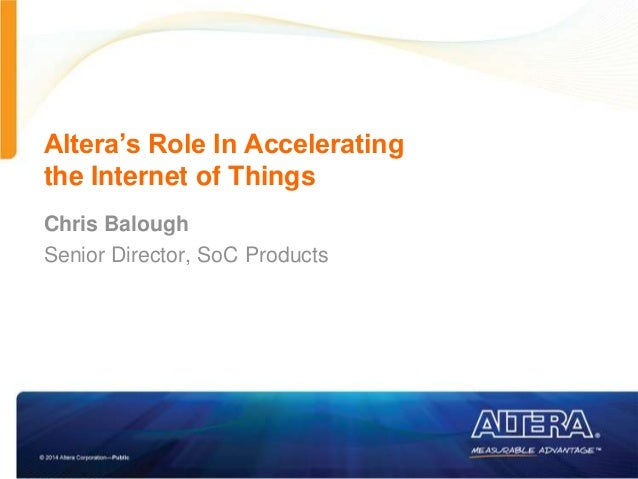 Altera's Role In Accelerating the Internet of Things Chris Balough Senior Director, SoC Products