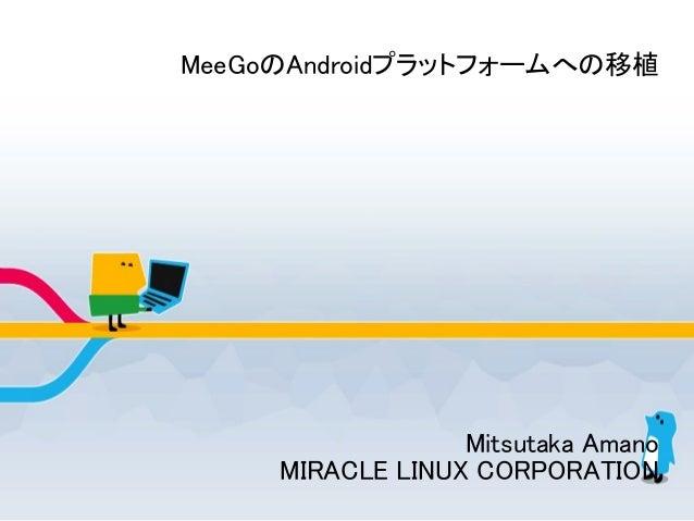 MeeGoのAndroidプラットフォームへの移植 Mitsutaka Amano MIRACLE LINUX CORPORATION