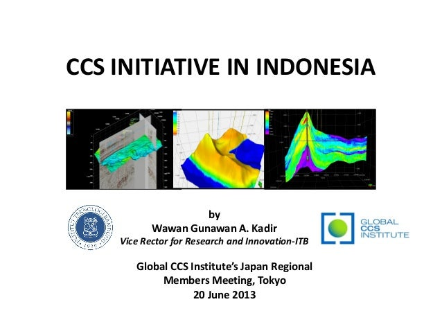 CCS INITIATIVE IN INDONESIA byby Wawan Gunawan A. Kadir Vice Rector for Research and Innovation-ITB Global CCS Institute's...