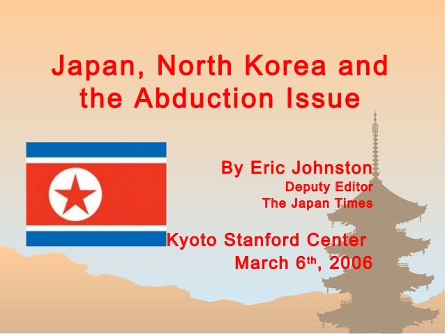Japan, North Korea and the Abduction Issue By Eric Johnston Deputy Editor The Japan Times Kyoto Stanford Center March 6th ...