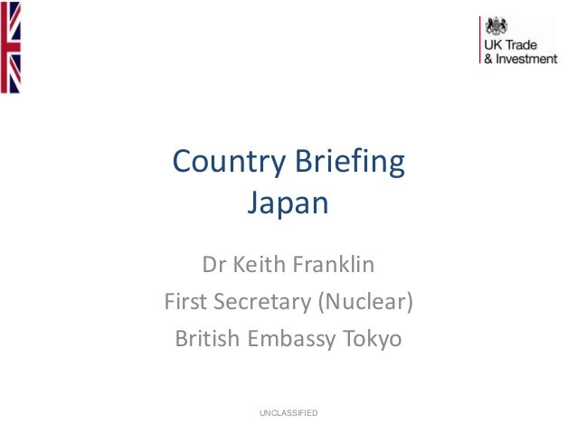 Country Briefing Japan Dr Keith Franklin First Secretary (Nuclear) British Embassy Tokyo UNCLASSIFIED
