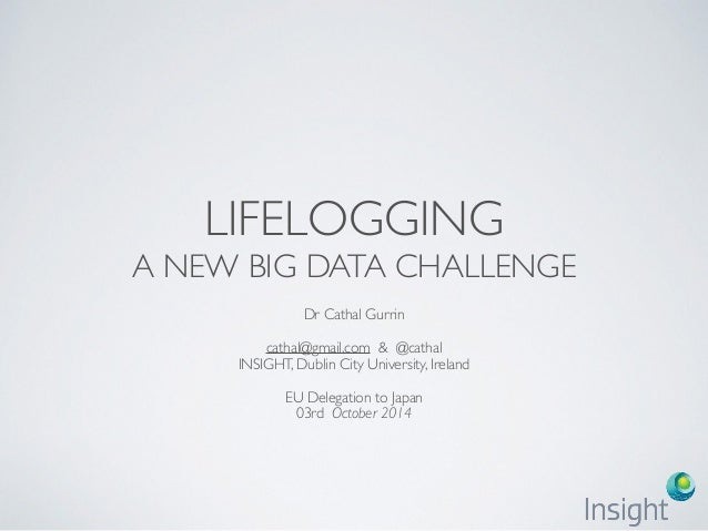 LIFELOGGING A NEW BIG DATA CHALLENGE Dr Cathal Gurrin cathal@gmail.com & @cathal INSIGHT, Dublin City University, Ireland ...