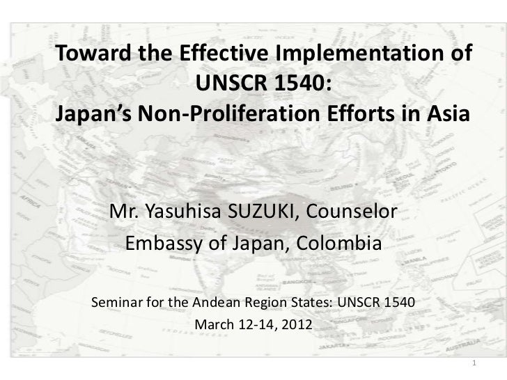 Toward the Effective Implementation of             UNSCR 1540:Japan's Non-Proliferation Efforts in Asia     Mr. Yasuhisa S...