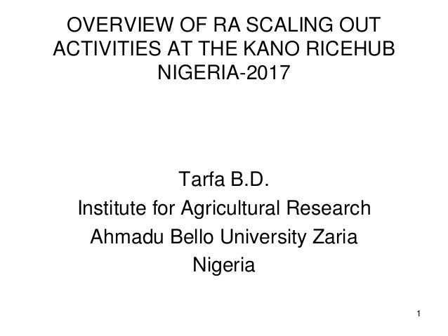 OVERVIEW OF RA SCALING OUT ACTIVITIES AT THE KANO RICEHUB NIGERIA-2017 Tarfa B.D. Institute for Agricultural Research Ahma...