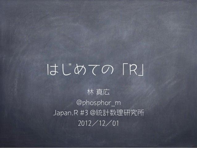 はじめての「R」          林 真広       @phosphor_mJapan.R #3 @統計数理研究所       2012/12/01