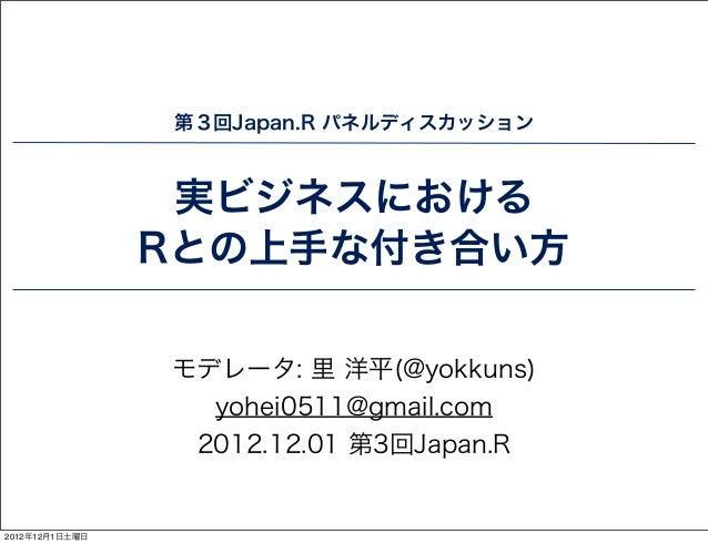 第3回Japan.R パネルディスカッション                 実ビジネスにおける                Rとの上手な付き合い方                モデレータ: 里 洋平(@yokkuns)          ...