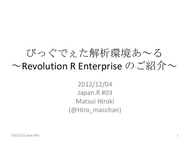 びっぐでぇた解析環境あ~る~Revolution R Enterprise のご紹介~                        2012/12/04                        Japan.R #03          ...