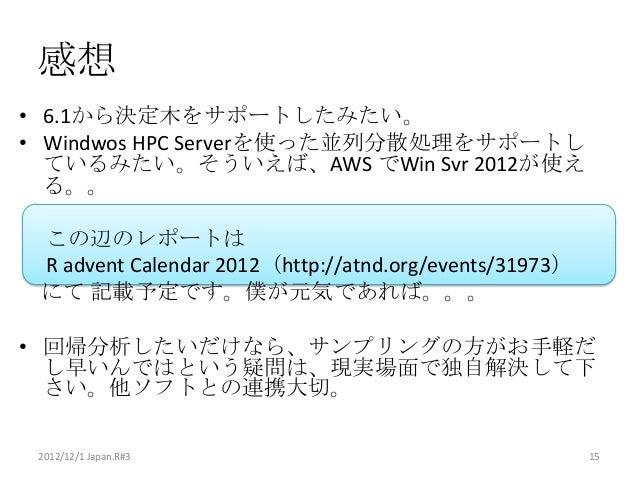 感想• 6.1から決定木をサポートしたみたい。• Windwos HPC Serverを使った並列分散処理をサポートし  ているみたい。そういえば、AWS でWin Svr 2012が使え  る。。 この辺のレポートは R advent Cal...