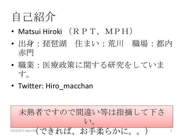 自己紹介• Matsui Hiroki (RPT,MPH)• 出身:琵琶湖 住まい:荒川 職場:都内  赤門• 職業:医療政策に関する研究をしていま  す。• Twitter: Hiro_macchan     未熟者ですので間違い等は指摘して...