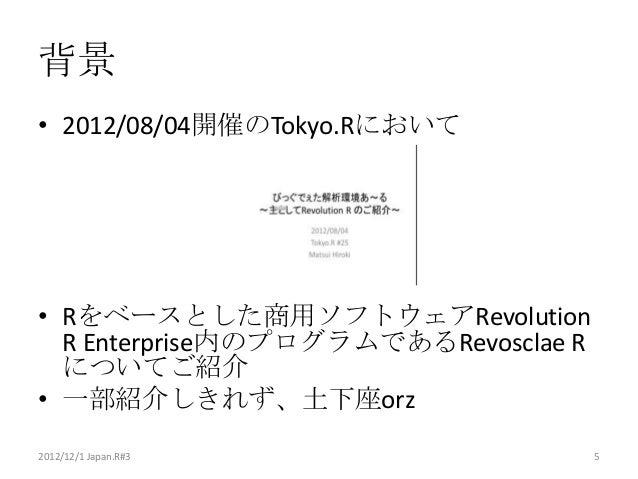 背景• 2012/08/04開催のTokyo.Rにおいて• Rをベースとした商用ソフトウェアRevolution  R Enterprise内のプログラムであるRevosclae R  についてご紹介• 一部紹介しきれず、土下座orz2012/...