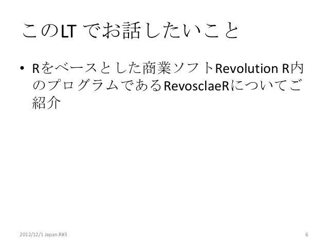 このLT でお話したいこと• Rをベースとした商業ソフトRevolution R内  のプログラムであるRevosclaeRについてご  紹介2012/12/1 Japan.R#3            6