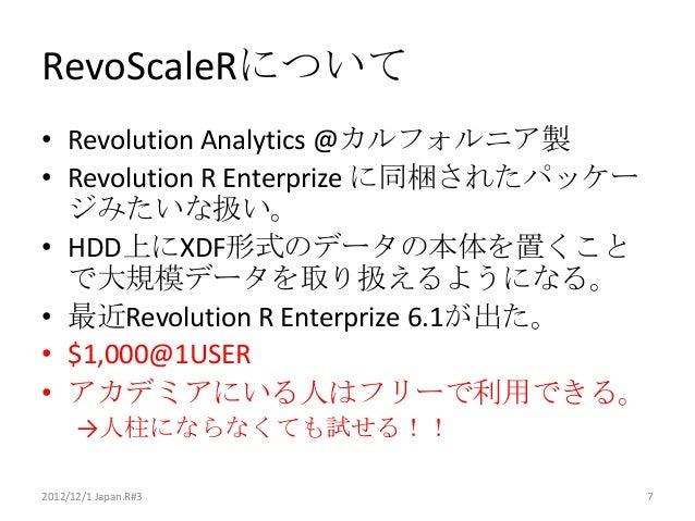RevoScaleRについて• Revolution Analytics @カルフォルニア製• Revolution R Enterprize に同梱されたパッケー  ジみたいな扱い。• HDD上にXDF形式のデータの本体を置くこと  で大規模...