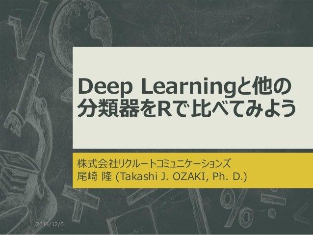 Deep Learningと他の 分類器をRで比べてみよう  株式会社リクルートコミュニケーションズ  尾崎 隆 (Takashi J. OZAKI, Ph. D.)  2014/12/6