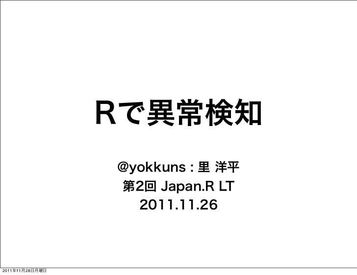 Rで異常検知                 @yokkuns : 里 洋平                 第2回 Japan.R LT                   2011.11.262011年11月28日月曜日