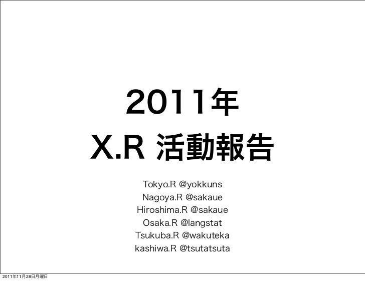2011年                 X.R 活動報告                    Tokyo.R @yokkuns                   Nagoya.R @sakaue                  Hir...