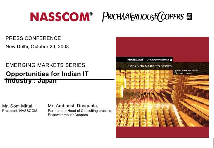 Opportunities for Indian IT industry : Japan EMERGING MARKETS SERIES PRESS CONFERENCE  New Delhi, October 20, 2008  Mr. So...